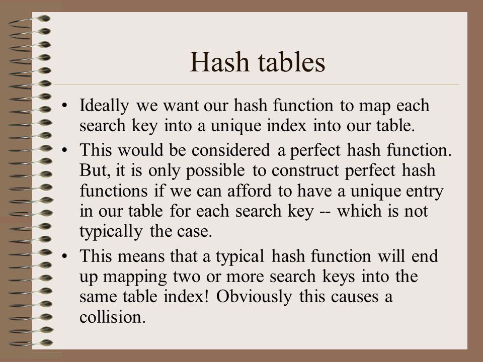 Hash tables Ideally we want our hash function to map each search key into a unique index into our table. This would be considered a perfect hash funct