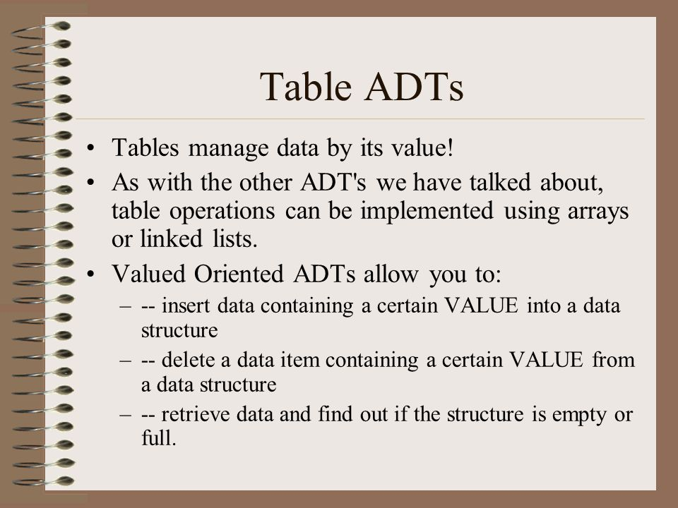 Table ADTs Tables manage data by its value! As with the other ADT's we have talked about, table operations can be implemented using arrays or linked l