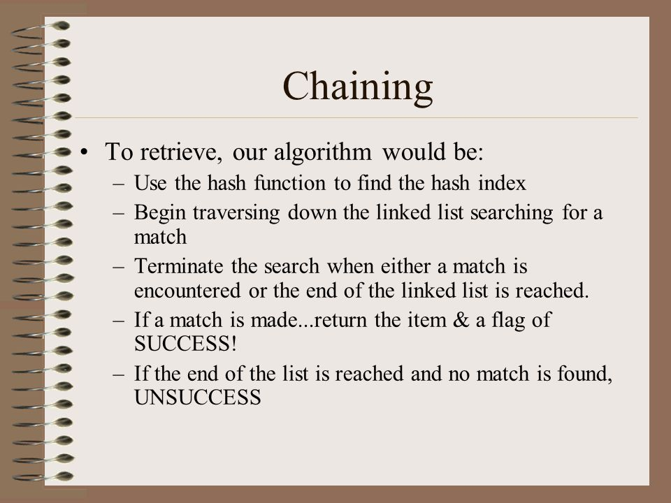 Chaining To retrieve, our algorithm would be: –Use the hash function to find the hash index –Begin traversing down the linked list searching for a mat