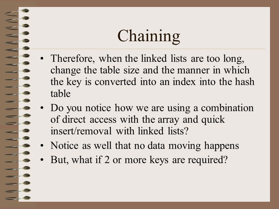 Chaining Therefore, when the linked lists are too long, change the table size and the manner in which the key is converted into an index into the hash