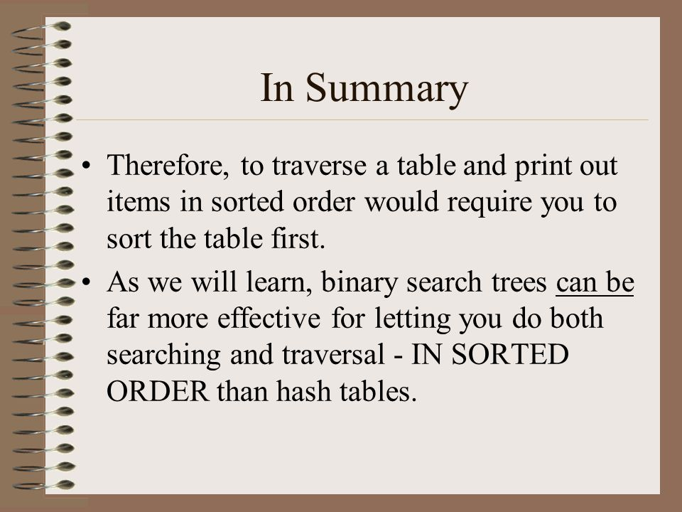 In Summary Therefore, to traverse a table and print out items in sorted order would require you to sort the table first. As we will learn, binary sear