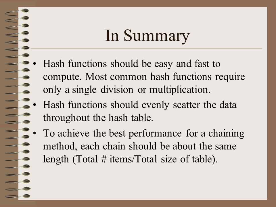 In Summary Hash functions should be easy and fast to compute. Most common hash functions require only a single division or multiplication. Hash functi