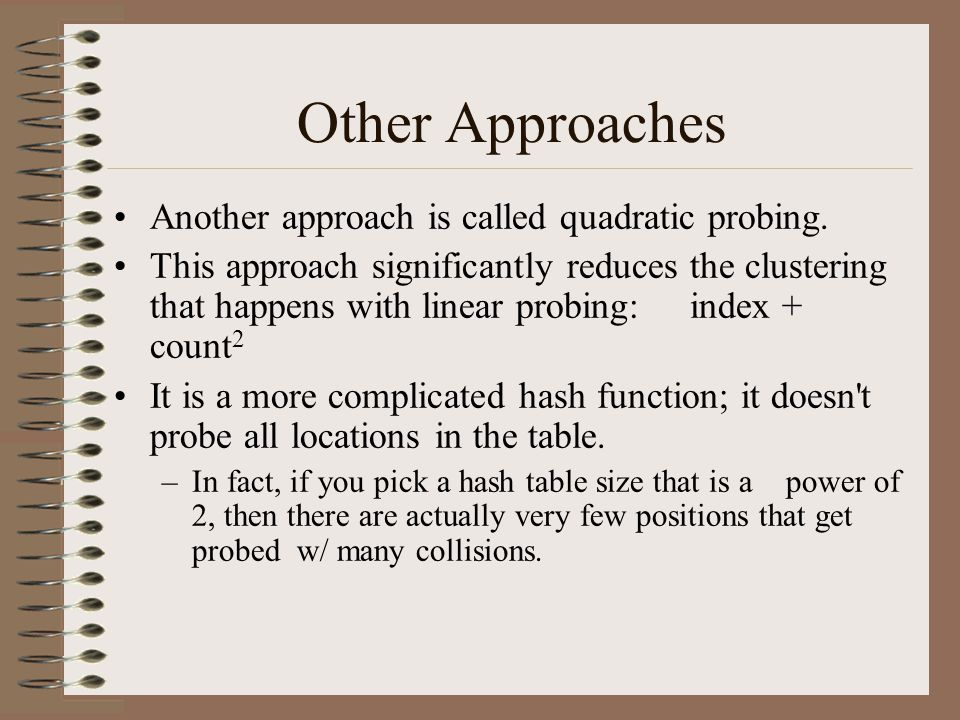 Other Approaches Another approach is called quadratic probing. This approach significantly reduces the clustering that happens with linear probing:ind