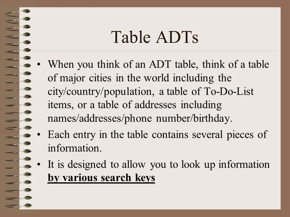 Table ADTs When you think of an ADT table, think of a table of major cities in the world including the city/country/population, a table of To-Do-List