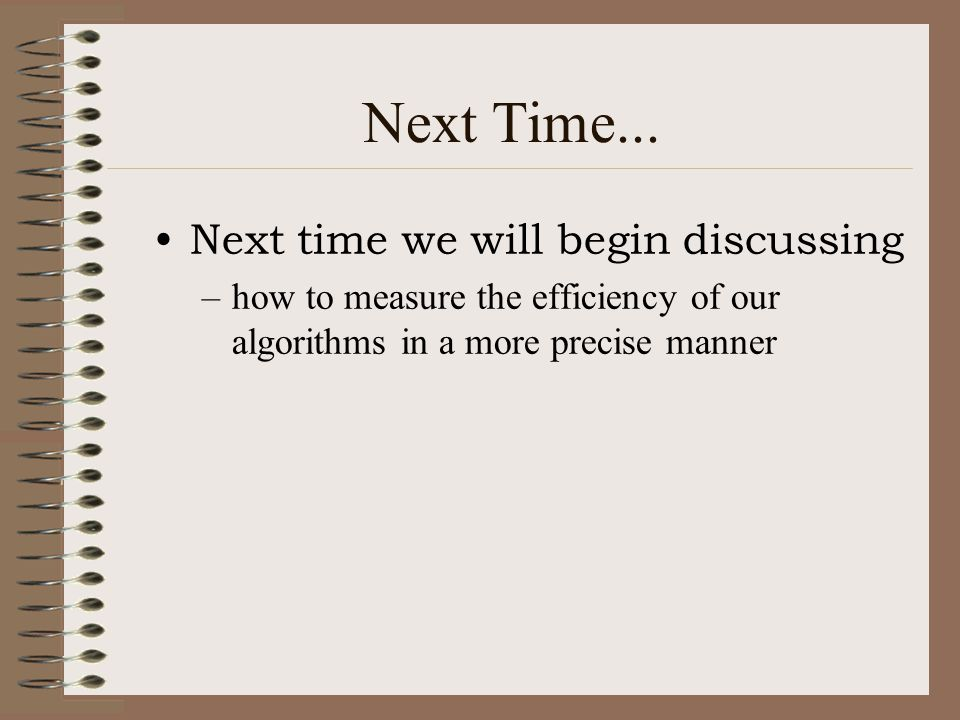 Next Time... Next time we will begin discussing –how to measure the efficiency of our algorithms in a more precise manner