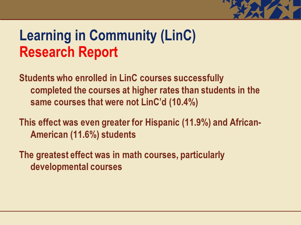 Learning in Community (LinC) Research Report Students who enrolled in LinC courses successfully completed the courses at higher rates than students in the same courses that were not LinC'd (10.4%) This effect was even greater for Hispanic (11.9%) and African- American (11.6%) students The greatest effect was in math courses, particularly developmental courses