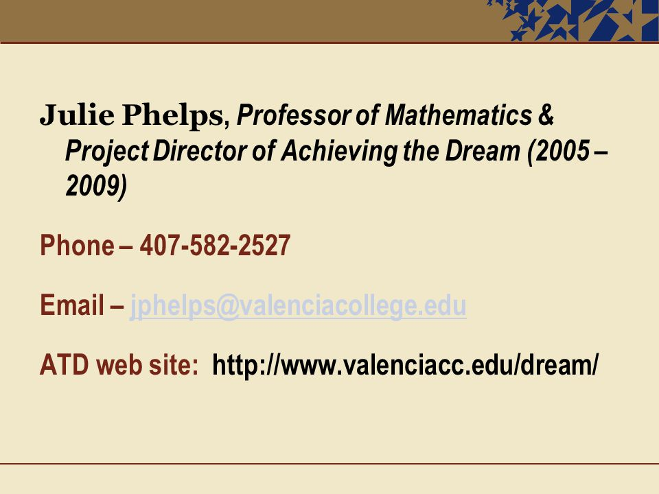 Julie Phelps, Professor of Mathematics & Project Director of Achieving the Dream (2005 – 2009) Phone – 407-582-2527 Email – jphelps@valenciacollege.edujphelps@valenciacollege.edu ATD web site: http://www.valenciacc.edu/dream/