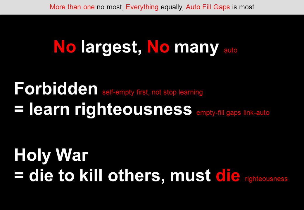 More than one no most, Everything equally, Auto Fill Gaps is most No largest, No many auto Forbidden self-empty first, not stop learning = learn righteousness empty-fill gaps link-auto Holy War = die to kill others, must die righteousness