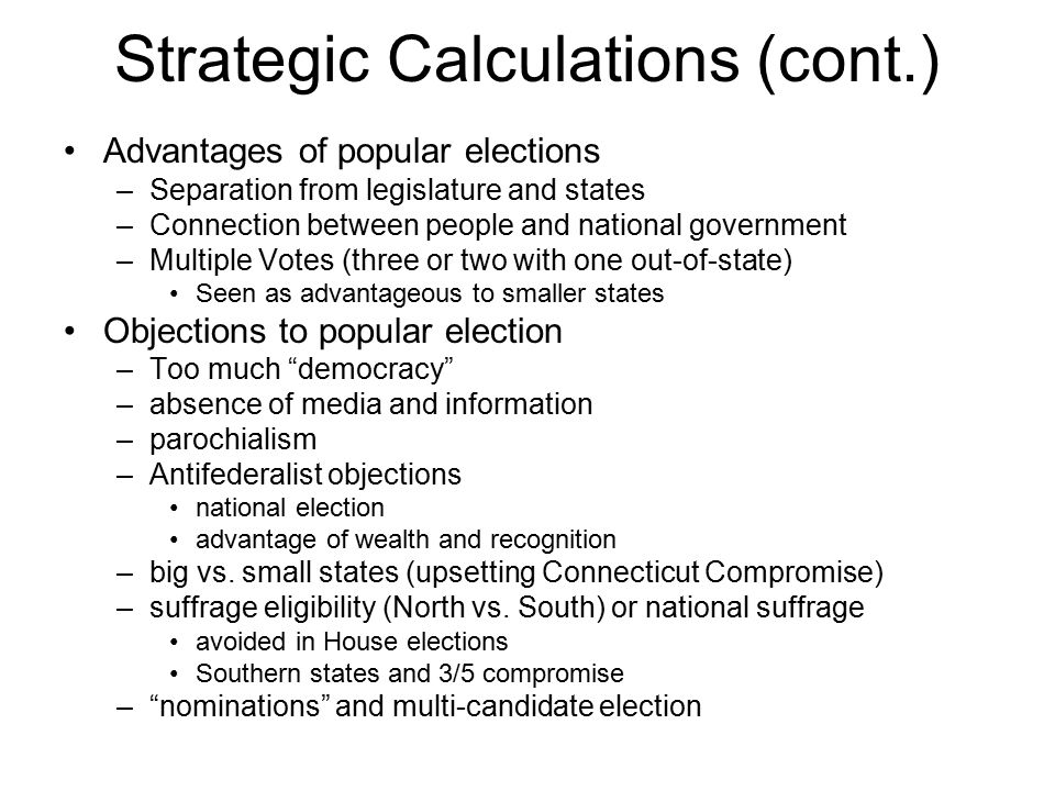 Strategic Calculations (cont.) Advantages of popular elections –Separation from legislature and states –Connection between people and national government –Multiple Votes (three or two with one out-of-state) Seen as advantageous to smaller states Objections to popular election –Too much democracy –absence of media and information –parochialism –Antifederalist objections national election advantage of wealth and recognition –big vs.