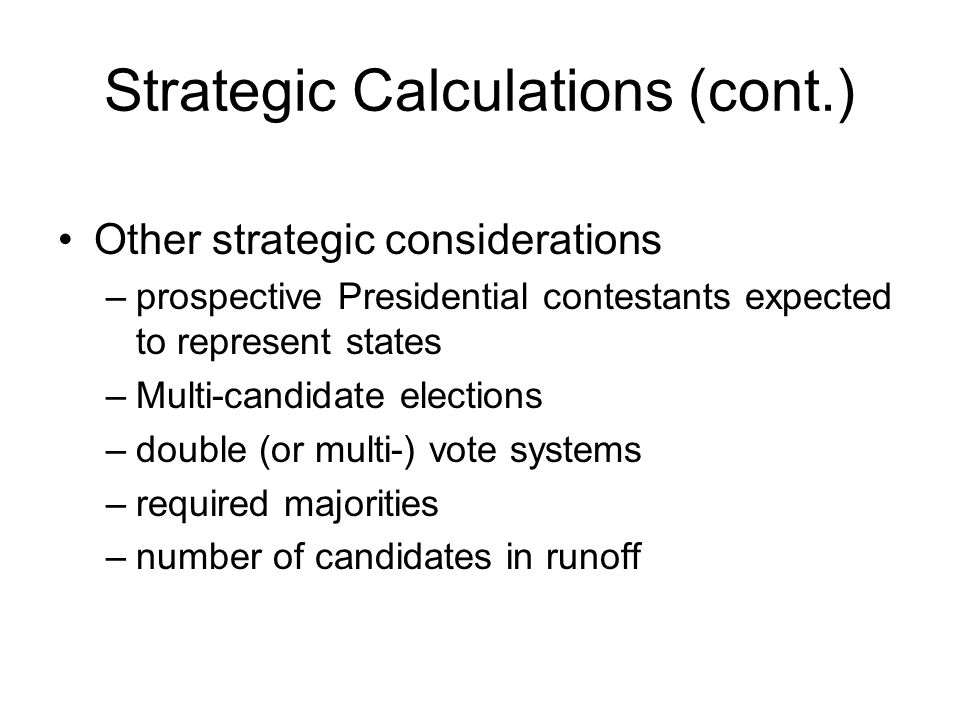 Strategic Calculations (cont.) Other strategic considerations –prospective Presidential contestants expected to represent states –Multi-candidate elections –double (or multi-) vote systems –required majorities –number of candidates in runoff