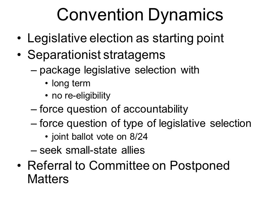 Convention Dynamics Legislative election as starting point Separationist stratagems –package legislative selection with long term no re-eligibility –f