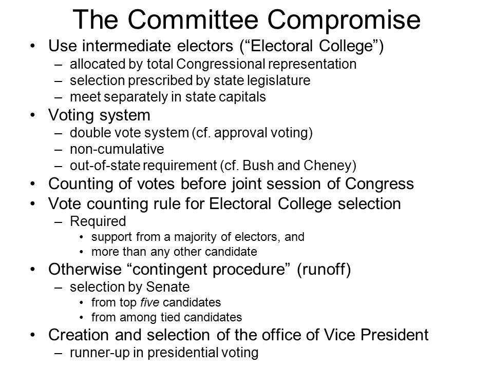 The Committee Compromise Use intermediate electors ( Electoral College ) –allocated by total Congressional representation –selection prescribed by state legislature –meet separately in state capitals Voting system –double vote system (cf.