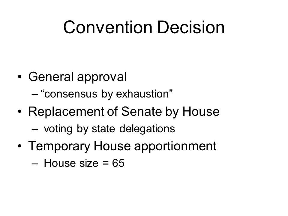 Convention Decision General approval – consensus by exhaustion Replacement of Senate by House – voting by state delegations Temporary House apportionment – House size = 65