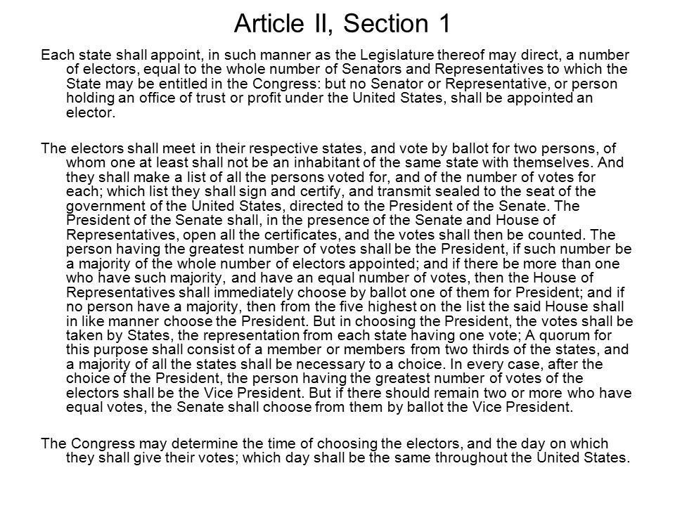 Article II, Section 1 Each state shall appoint, in such manner as the Legislature thereof may direct, a number of electors, equal to the whole number of Senators and Representatives to which the State may be entitled in the Congress: but no Senator or Representative, or person holding an office of trust or profit under the United States, shall be appointed an elector.