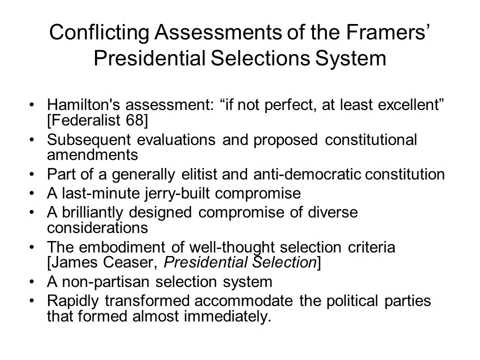 "Conflicting Assessments of the Framers' Presidential Selections System Hamilton's assessment: ""if not perfect, at least excellent"" [Federalist 68] Sub"