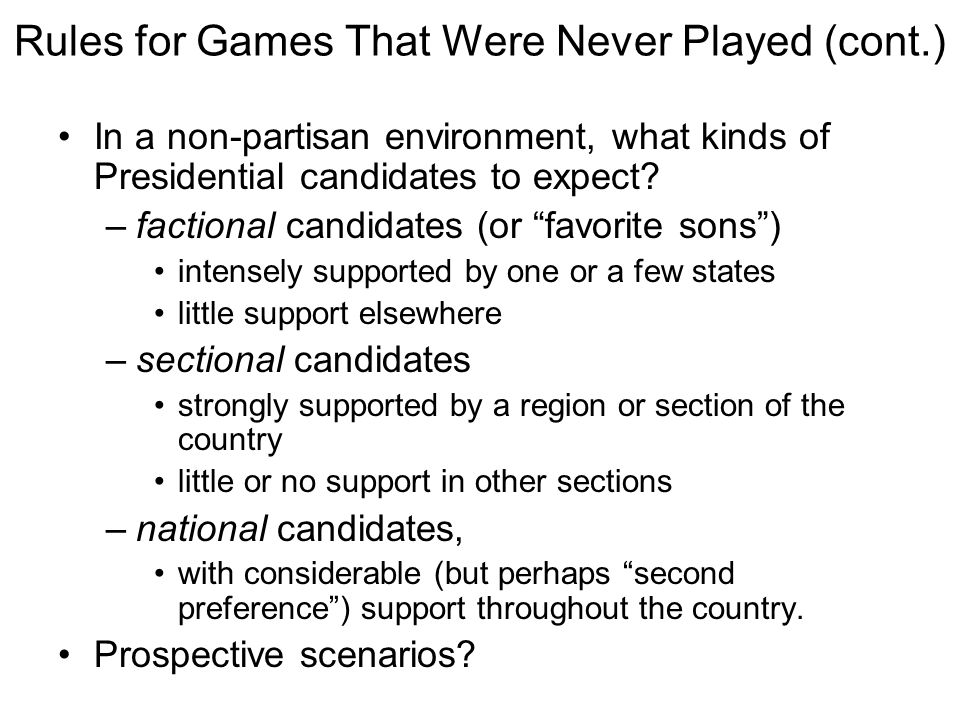 Rules for Games That Were Never Played (cont.) In a non-partisan environment, what kinds of Presidential candidates to expect? –factional candidates (