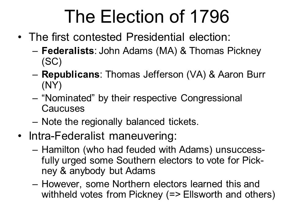 The Election of 1796 The first contested Presidential election: –Federalists: John Adams (MA) & Thomas Pickney (SC) –Republicans: Thomas Jefferson (VA) & Aaron Burr (NY) – Nominated by their respective Congressional Caucuses –Note the regionally balanced tickets.