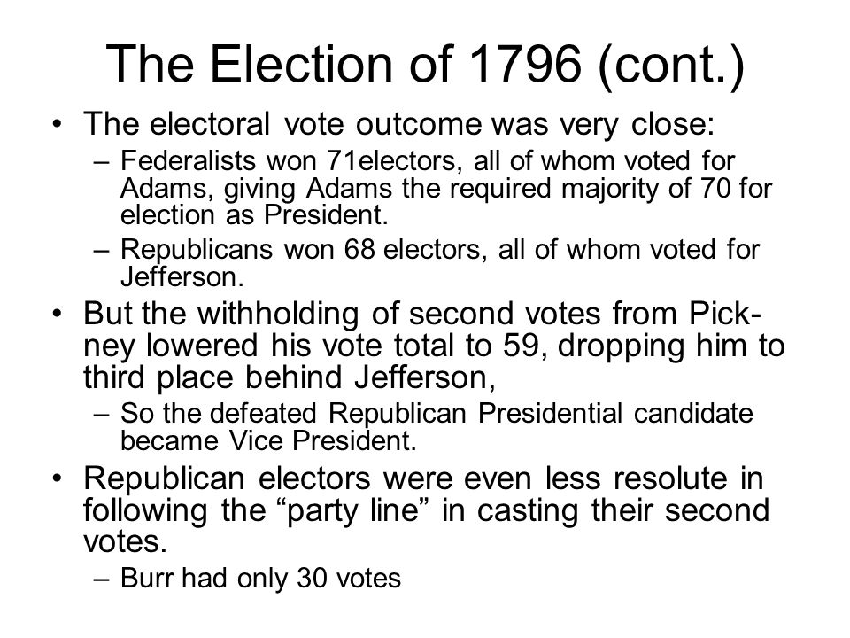 The Election of 1796 (cont.) The electoral vote outcome was very close: –Federalists won 71electors, all of whom voted for Adams, giving Adams the required majority of 70 for election as President.