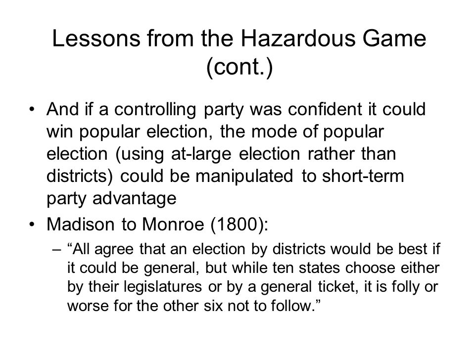 Lessons from the Hazardous Game (cont.) And if a controlling party was confident it could win popular election, the mode of popular election (using at-large election rather than districts) could be manipulated to short-term party advantage Madison to Monroe (1800): – All agree that an election by districts would be best if it could be general, but while ten states choose either by their legislatures or by a general ticket, it is folly or worse for the other six not to follow.