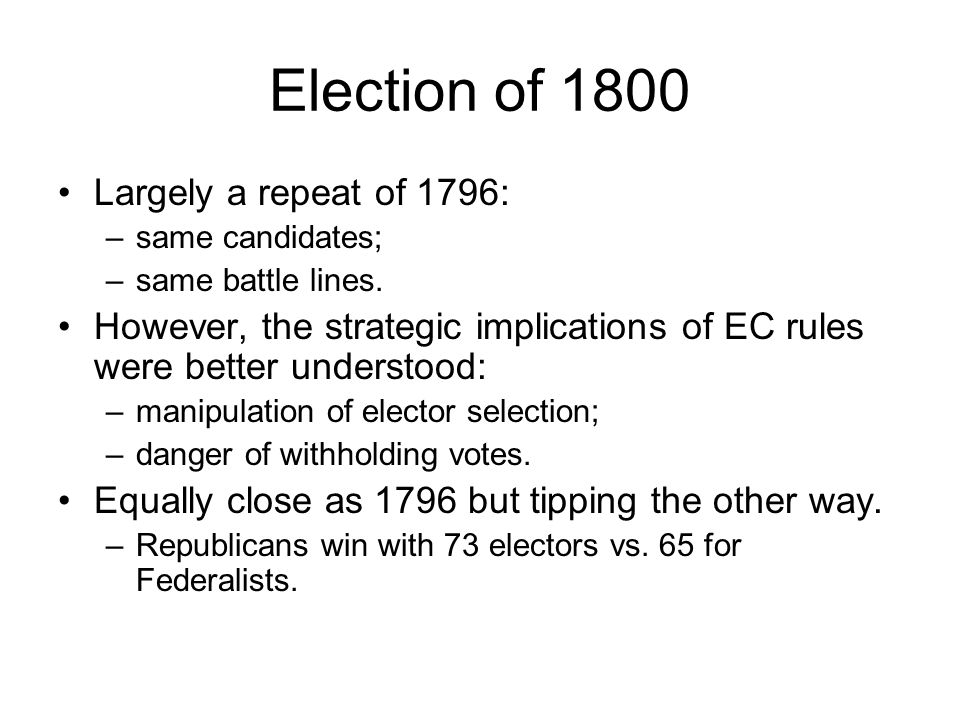 Election of 1800 Largely a repeat of 1796: –same candidates; –same battle lines.