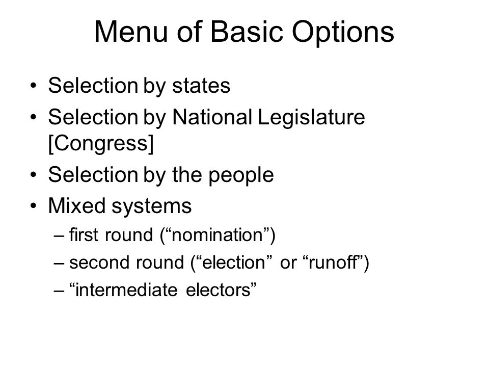 Menu of Basic Options Selection by states Selection by National Legislature [Congress] Selection by the people Mixed systems –first round ( nomination ) –second round ( election or runoff ) – intermediate electors