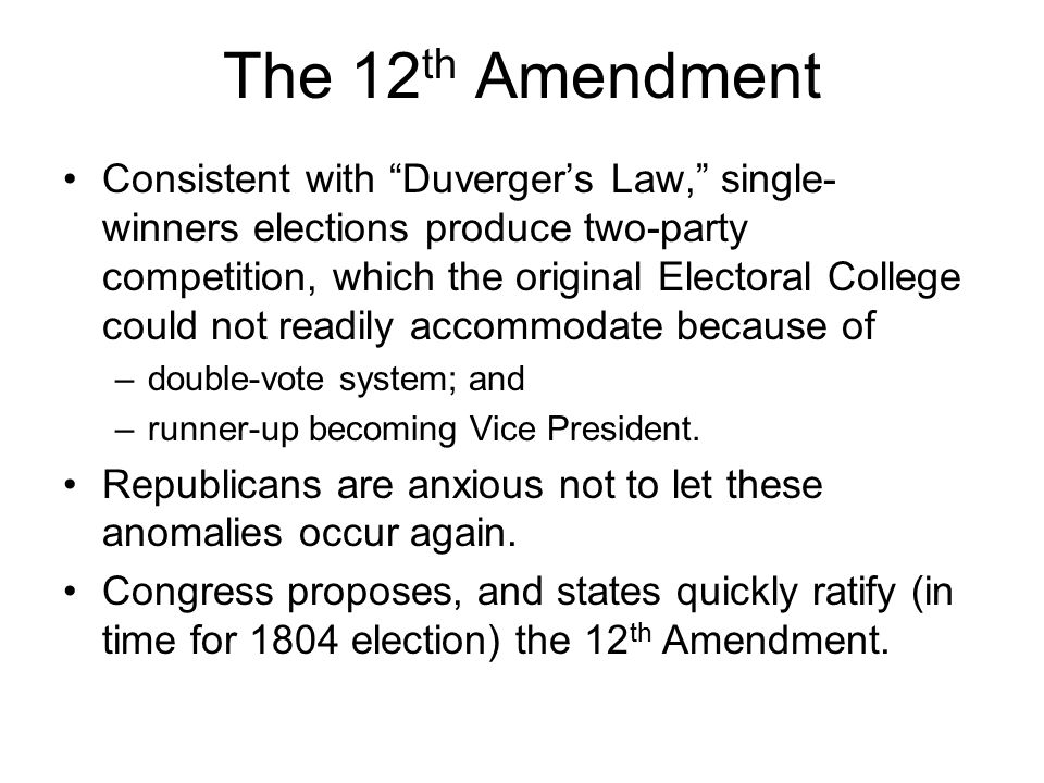 "The 12 th Amendment Consistent with ""Duverger's Law,"" single- winners elections produce two-party competition, which the original Electoral College co"