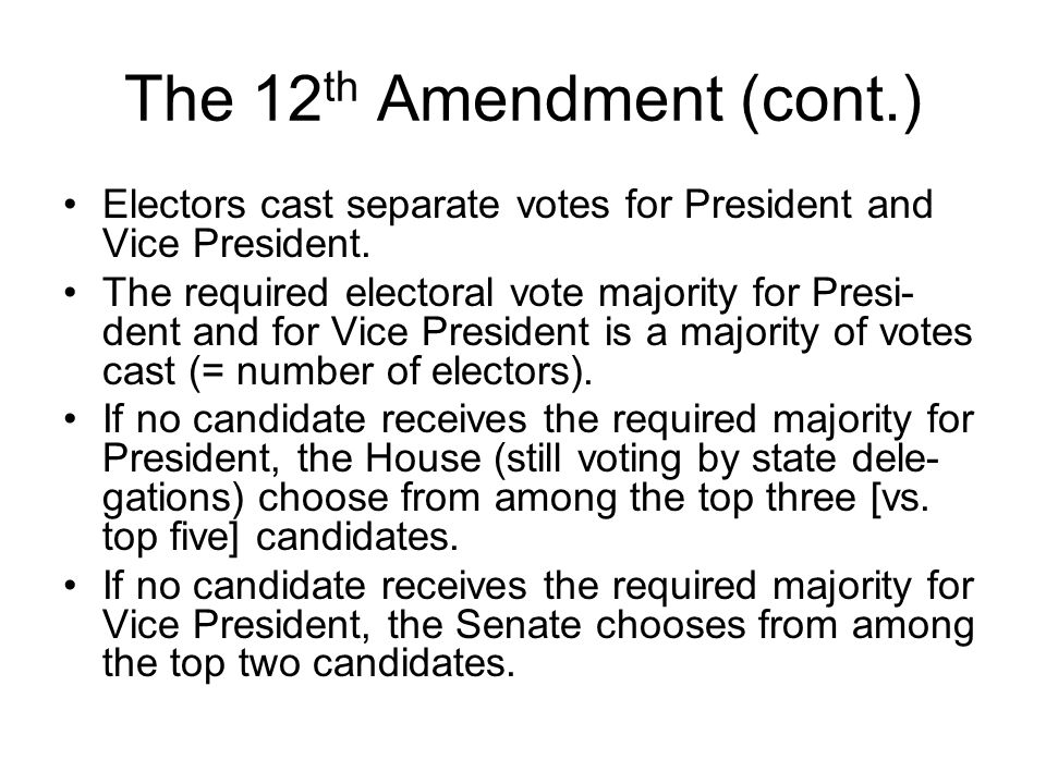 The 12 th Amendment (cont.) Electors cast separate votes for President and Vice President. The required electoral vote majority for Presi- dent and fo