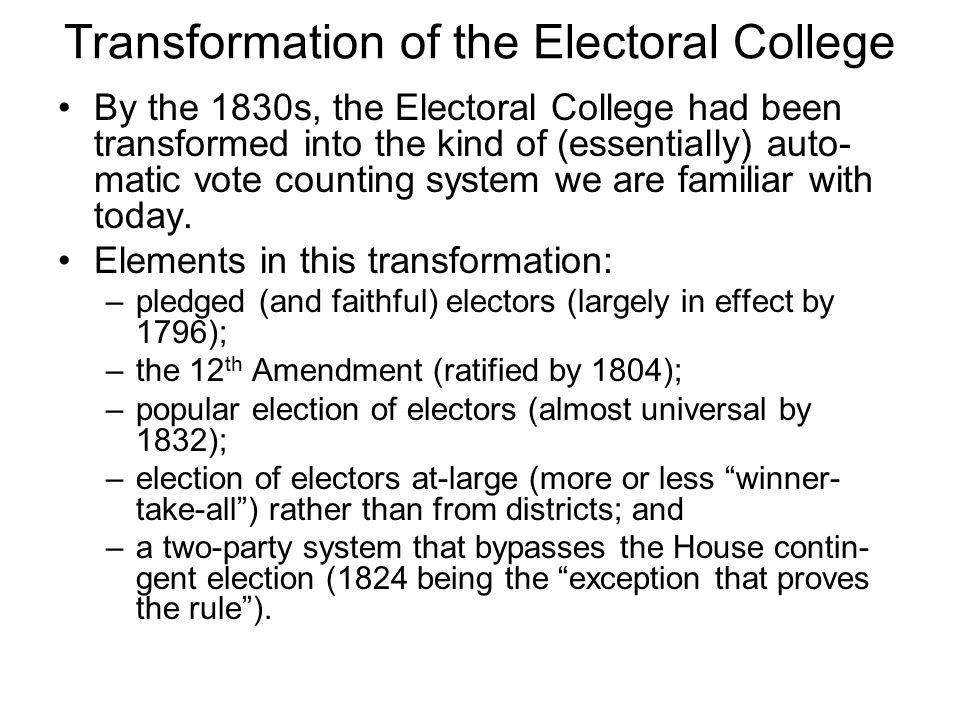 Transformation of the Electoral College By the 1830s, the Electoral College had been transformed into the kind of (essentially) auto- matic vote count