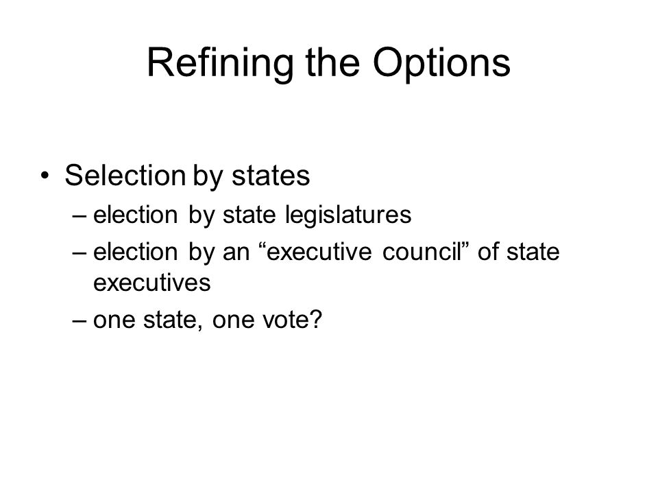 Refining the Options Selection by states –election by state legislatures –election by an executive council of state executives –one state, one vote