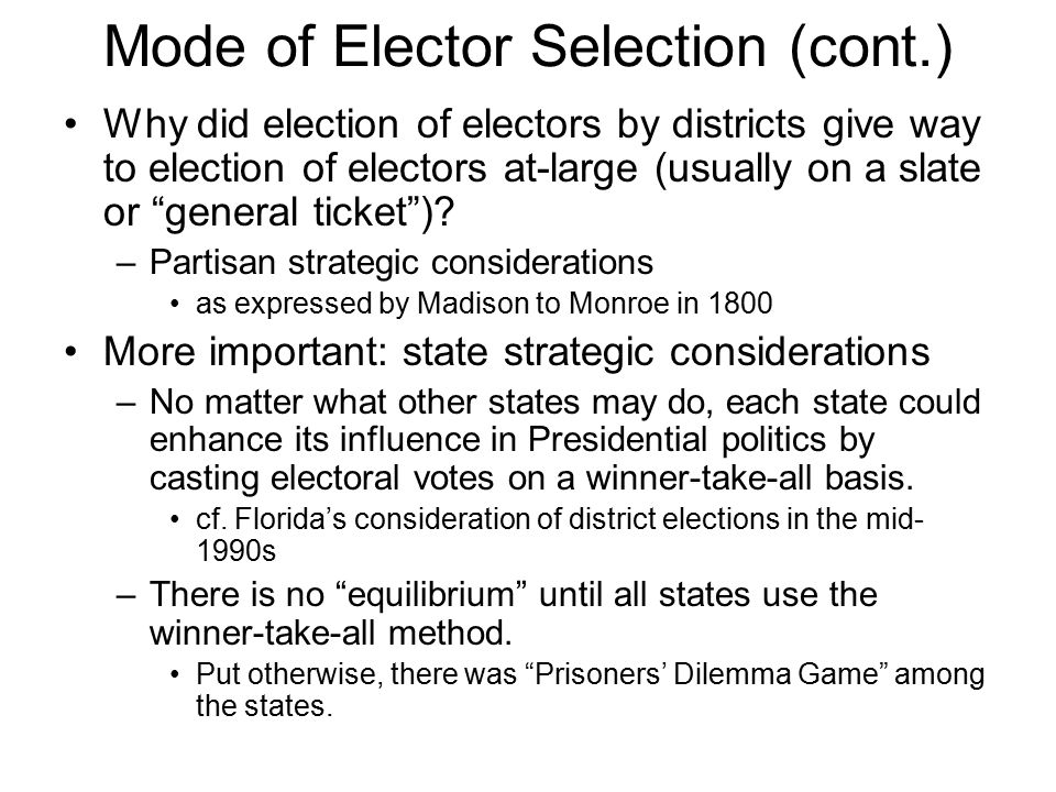 Mode of Elector Selection (cont.) Why did election of electors by districts give way to election of electors at-large (usually on a slate or general ticket ).