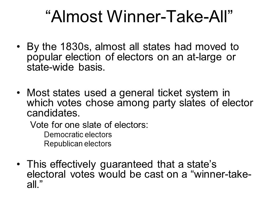 """Almost Winner-Take-All"" By the 1830s, almost all states had moved to popular election of electors on an at-large or state-wide basis. Most states use"