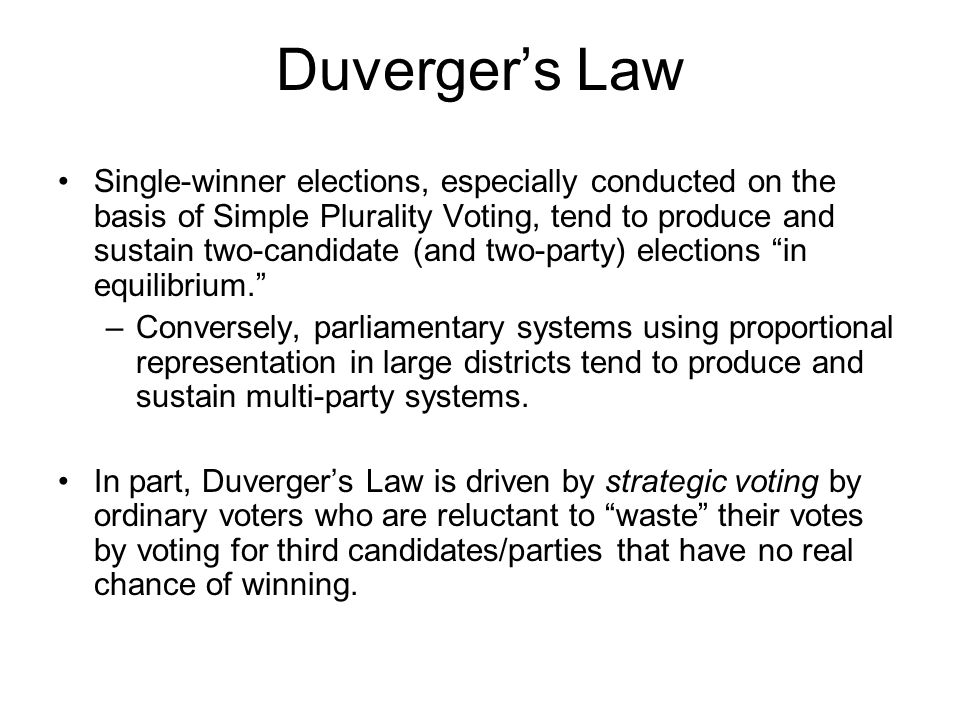 Duverger's Law Single-winner elections, especially conducted on the basis of Simple Plurality Voting, tend to produce and sustain two-candidate (and two-party) elections in equilibrium. –Conversely, parliamentary systems using proportional representation in large districts tend to produce and sustain multi-party systems.