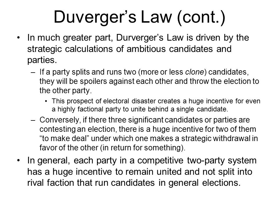 Duverger's Law (cont.) In much greater part, Durverger's Law is driven by the strategic calculations of ambitious candidates and parties. –If a party