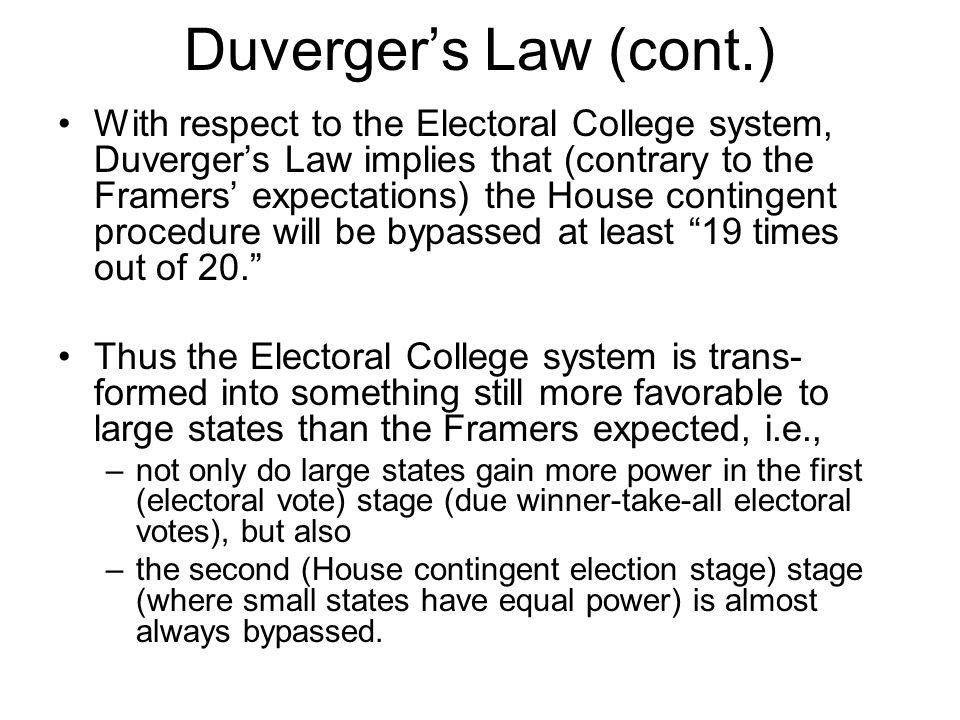 Duverger's Law (cont.) With respect to the Electoral College system, Duverger's Law implies that (contrary to the Framers' expectations) the House con