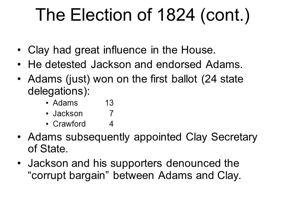 The Election of 1824 (cont.) Clay had great influence in the House. He detested Jackson and endorsed Adams. Adams (just) won on the first ballot (24 s