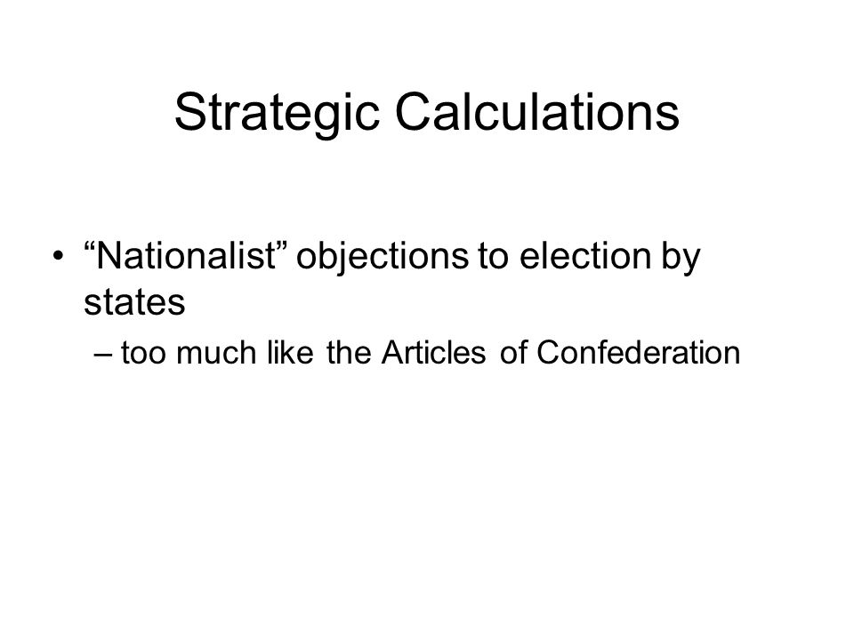 "Strategic Calculations ""Nationalist"" objections to election by states –too much like the Articles of Confederation"