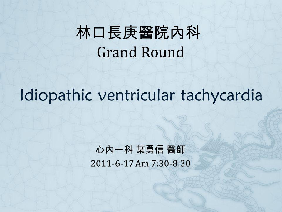 Idiopathic ventricular tachycardia 心內一科 葉勇信 醫師 2011-6-17 Am 7:30-8:30 林口長庚醫院內科 Grand Round
