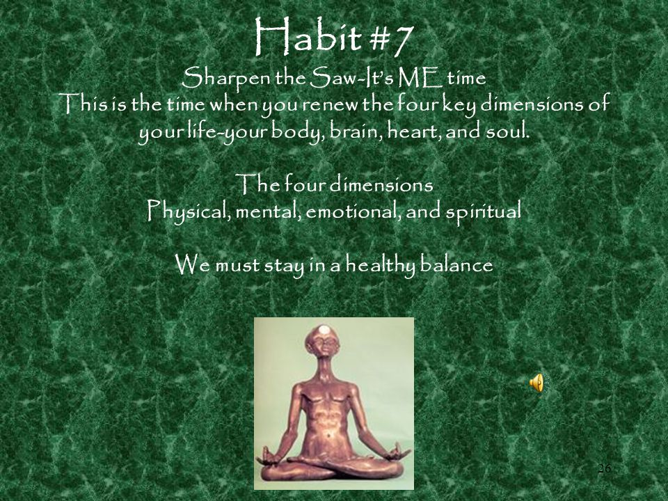 25 Habit #6 Synergize When two or more people work together to create a better solution than either one could alone.