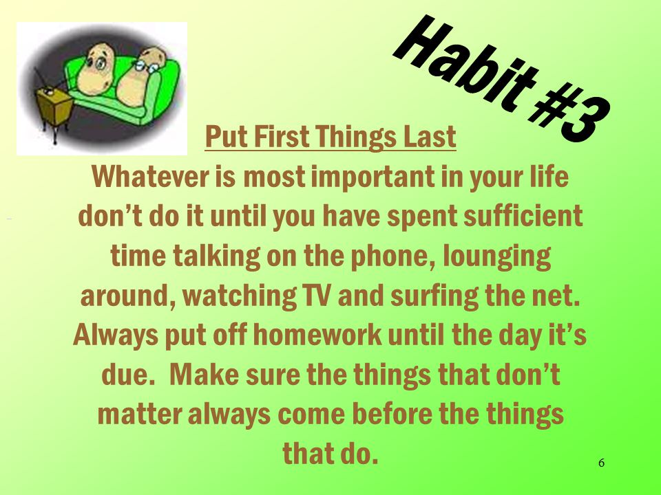 5 Habit #2 Begin With no End in Mind Don't have a plan Avoid goals at all costs.