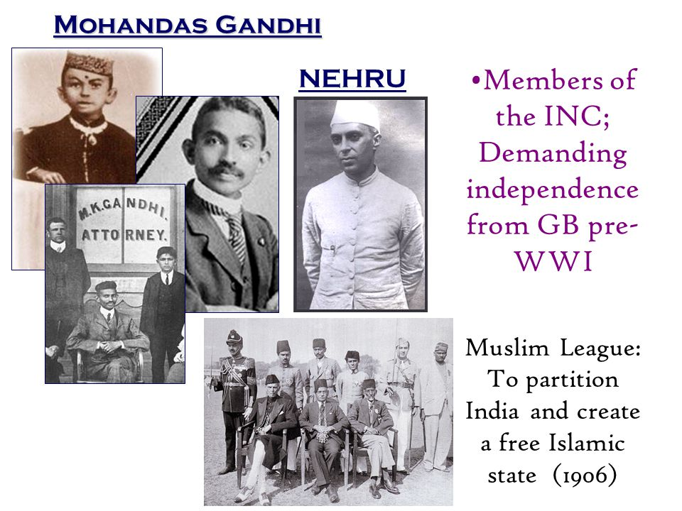 Mohandas Gandhi NEHRU Members of the INC; Demanding independence from GB pre- WWI Muslim League: To partition India and create a free Islamic state (1906)