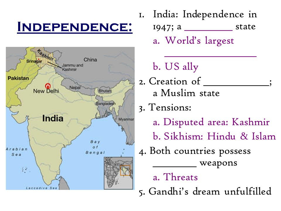 Independence: 1.India: Independence in 1947; a ___________ state a.World's largest _____________________ b.US ally 2.