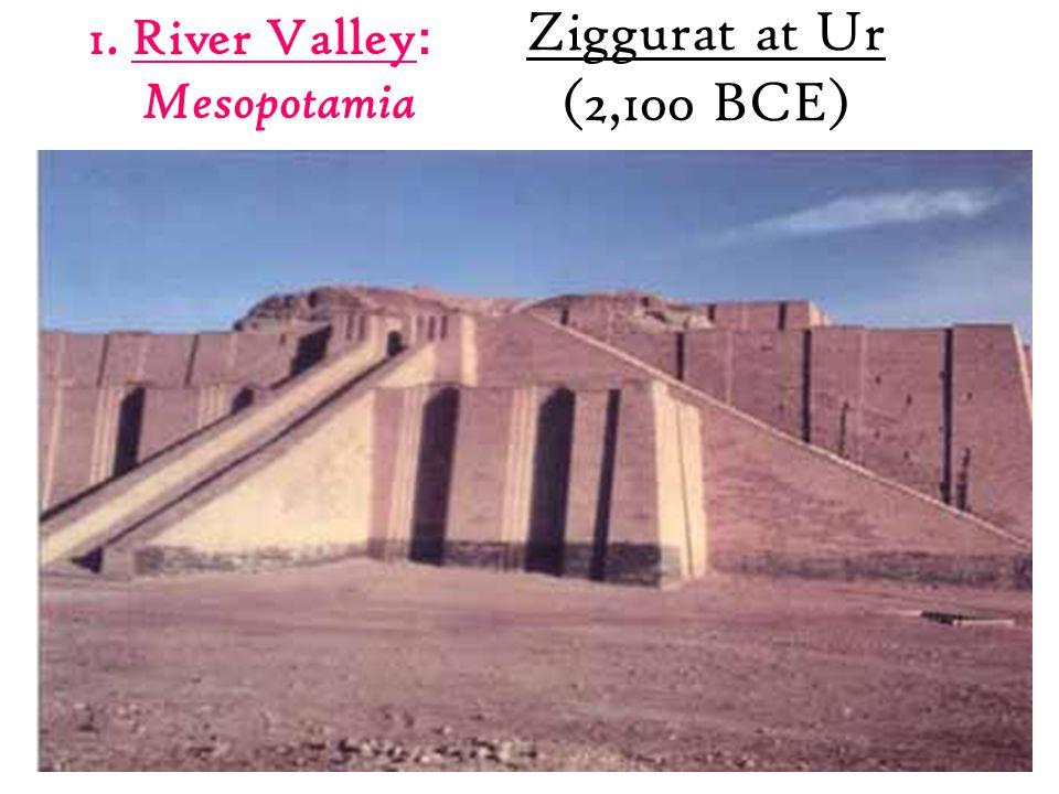 Ziggurat at Ur (2,100 BCE) 1. River Valley : Mesopotamia