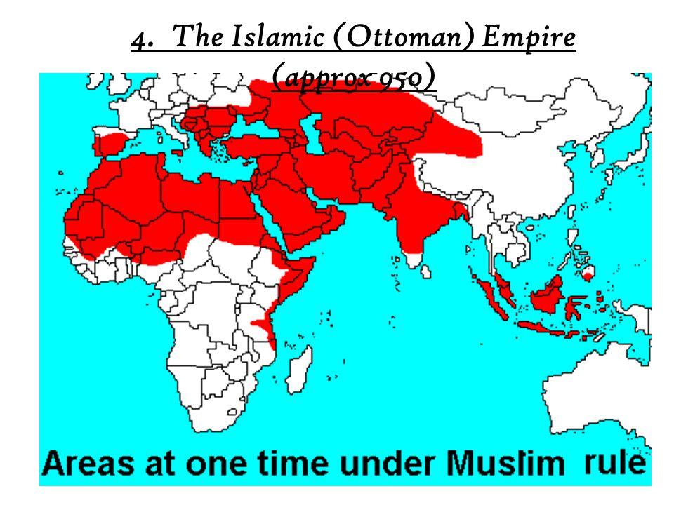 4. The Islamic (Ottoman) Empire (approx 950)