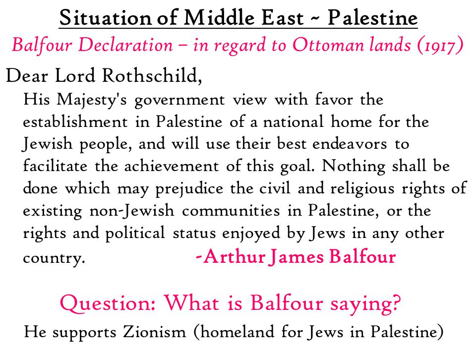 Situation of Middle East ~ Palestine Balfour Declaration – in regard to Ottoman lands (1917) Dear Lord Rothschild, His Majesty s government view with favor the establishment in Palestine of a national home for the Jewish people, and will use their best endeavors to facilitate the achievement of this goal.
