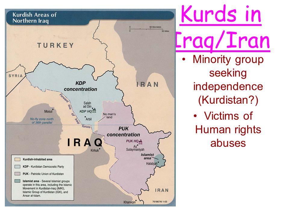 Kurds in Iraq/Iran Minority group seeking independence (Kurdistan?) Victims of Human rights abuses