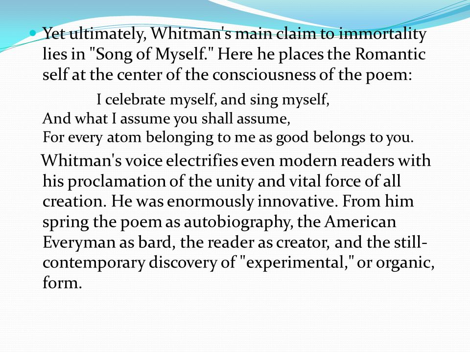 Yet ultimately, Whitman s main claim to immortality lies in Song of Myself. Here he places the Romantic self at the center of the consciousness of the poem: I celebrate myself, and sing myself, And what I assume you shall assume, For every atom belonging to me as good belongs to you.