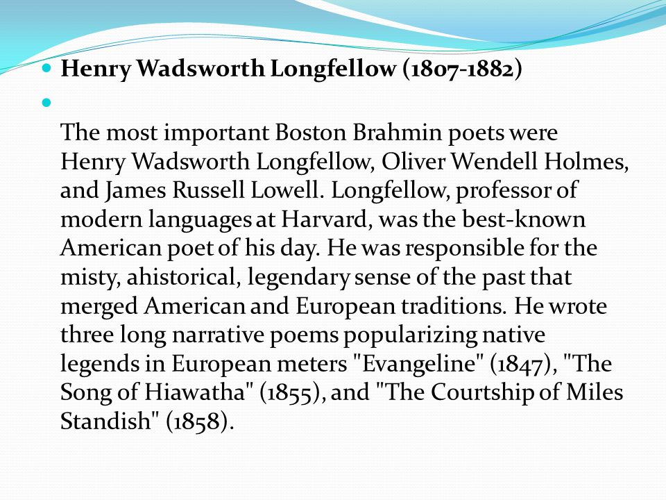 Henry Wadsworth Longfellow (1807-1882) The most important Boston Brahmin poets were Henry Wadsworth Longfellow, Oliver Wendell Holmes, and James Russell Lowell.