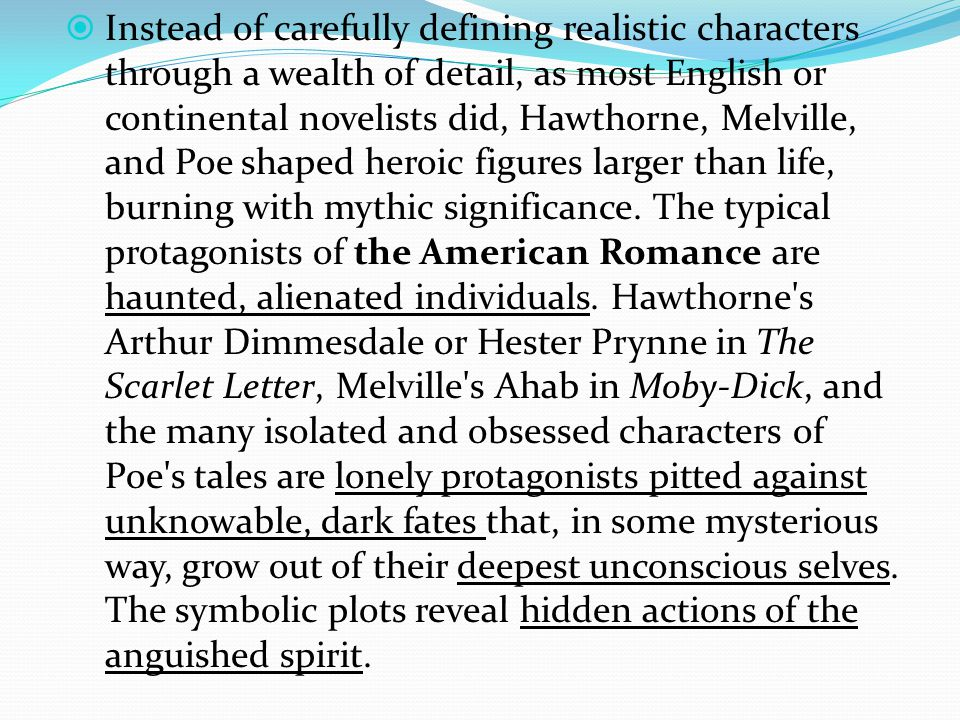  Instead of carefully defining realistic characters through a wealth of detail, as most English or continental novelists did, Hawthorne, Melville, and Poe shaped heroic figures larger than life, burning with mythic significance.