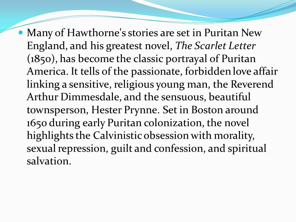 Many of Hawthorne s stories are set in Puritan New England, and his greatest novel, The Scarlet Letter (1850), has become the classic portrayal of Puritan America.