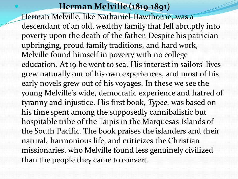 Herman Melville (1819-1891) Herman Melville, like Nathaniel Hawthorne, was a descendant of an old, wealthy family that fell abruptly into poverty upon the death of the father.